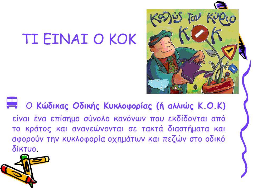 TI EINAI O KOK  Ο Κώδικας Οδικής Κυκλοφορίας (ή αλλιώς Κ.Ο.Κ) είναι ένα επίσημο σύνολο κανόνων που εκδίδονται από το κράτος και ανανεώνονται σε τακτά διαστήματα και αφορούν την κυκλοφορία οχημάτων και πεζών στο οδικό δίκτυο.