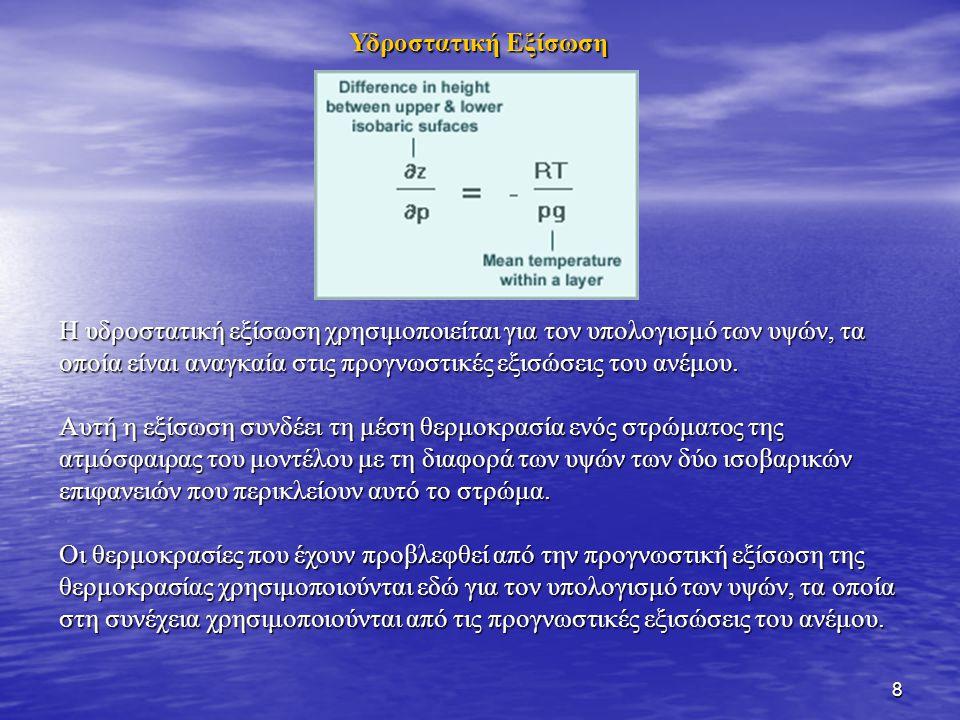 8 Υδροστατική Εξίσωση Η υδροστατική εξίσωση χρησιμοποιείται για τον υπολογισμό των υψών, τα οποία είναι αναγκαία στις προγνωστικές εξισώσεις του ανέμο