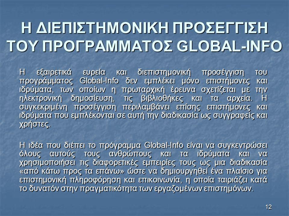 12 Η ΔΙΕΠΙΣΤΗΜΟΝΙΚΗ ΠΡΟΣΕΓΓΙΣΗ ΤΟΥ ΠΡΟΓΡΑΜΜΑΤΟΣ GLOBAL-INFO Η εξαιρετικά ευρεία και διεπιστημονική προσέγγιση του προγράμματος Global-Info δεν εμπλέκει μόνο επιστήμονες και ιδρύματα, των οποίων η πρωταρχική έρευνα σχετίζεται με την ηλεκτρονική δημοσίευση, τις βιβλιοθήκες και τα αρχεία.