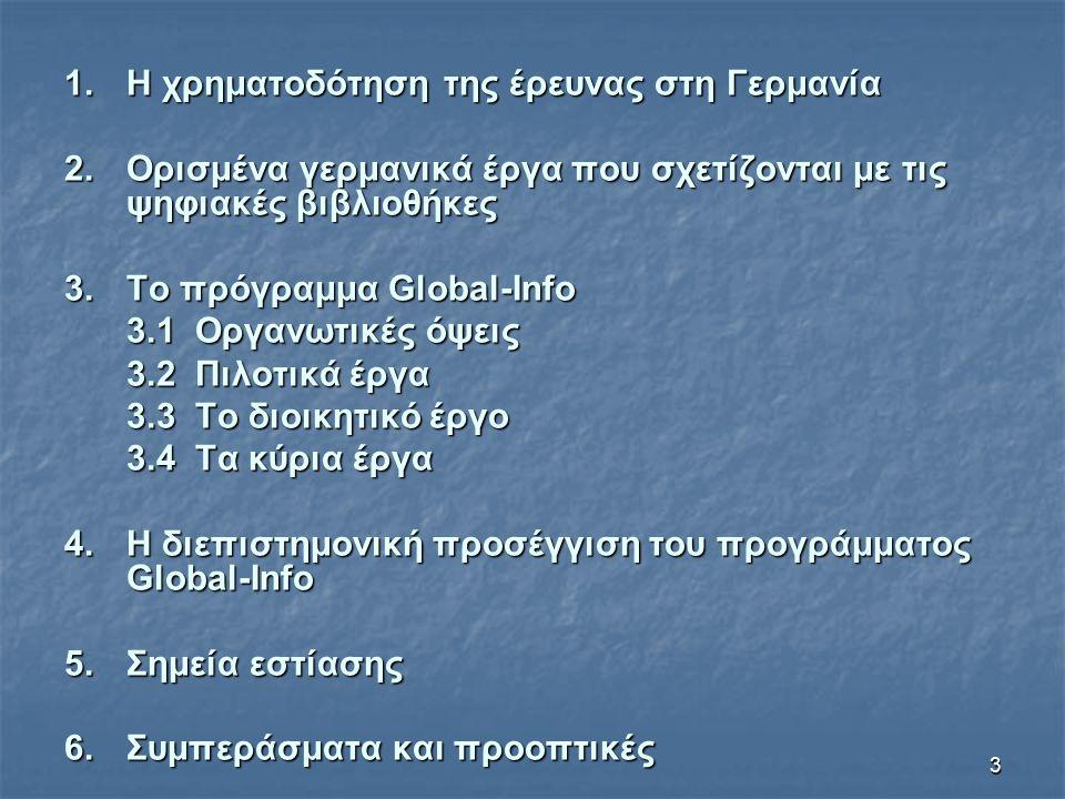 3 1.Η χρηματοδότηση της έρευνας στη Γερμανία 2.Ορισμένα γερμανικά έργα που σχετίζονται με τις ψηφιακές βιβλιοθήκες 3.Το πρόγραμμα Global-Info 3.1 Οργανωτικές όψεις 3.2 Πιλοτικά έργα 3.3 Τo διοικητικό έργο 3.4 Τα κύρια έργα 4.Η διεπιστημονική προσέγγιση του προγράμματος Global-Info 5.Σημεία εστίασης 6.Συμπεράσματα και προοπτικές