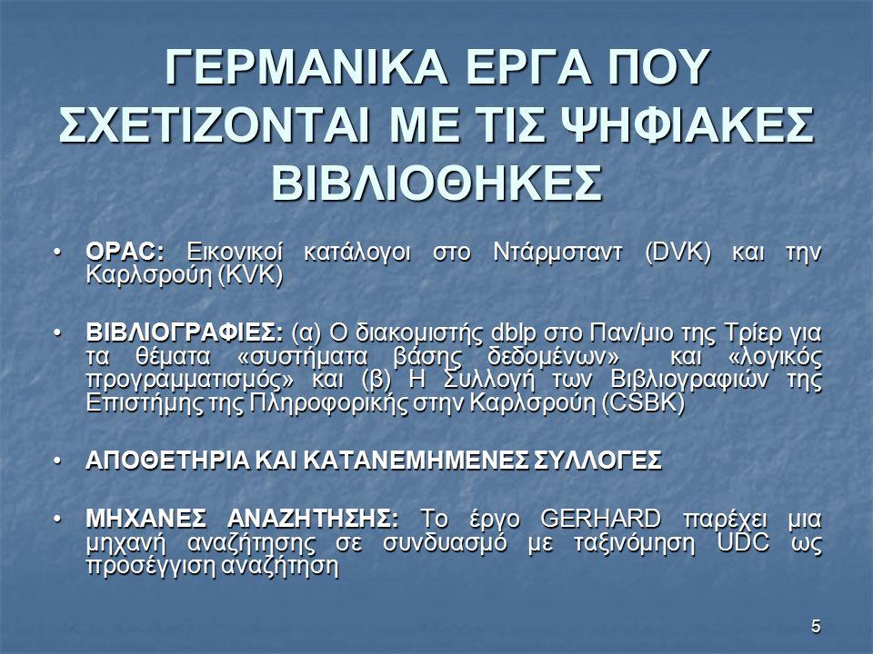 5 ΓΕΡΜΑΝΙΚΑ ΕΡΓΑ ΠΟΥ ΣΧΕΤΙΖΟΝΤΑΙ ΜΕ ΤΙΣ ΨΗΦΙΑΚΕΣ ΒΙΒΛΙΟΘΗΚΕΣ OPAC: Εικονικοί κατάλογοι στο Ντάρμσταντ (DVK) και την Καρλσρούη (KVK)OPAC: Εικονικοί κατάλογοι στο Ντάρμσταντ (DVK) και την Καρλσρούη (KVK) BΙΒΛΙΟΓΡΑΦΙΕΣ: (α) Ο διακομιστής dblp στο Παν/μιο της Τρίερ για τα θέματα «συστήματα βάσης δεδομένων» και «λογικός προγραμματισμός» και (β) Η Συλλογή των Βιβλιογραφιών της Επιστήμης της Πληροφορικής στην Καρλσρούη (CSBK)BΙΒΛΙΟΓΡΑΦΙΕΣ: (α) Ο διακομιστής dblp στο Παν/μιο της Τρίερ για τα θέματα «συστήματα βάσης δεδομένων» και «λογικός προγραμματισμός» και (β) Η Συλλογή των Βιβλιογραφιών της Επιστήμης της Πληροφορικής στην Καρλσρούη (CSBK) ΑΠΟΘΕΤΗΡΙΑ ΚΑΙ ΚΑΤΑΝΕΜΗΜΕΝΕΣ ΣΥΛΛΟΓΕΣΑΠΟΘΕΤΗΡΙΑ ΚΑΙ ΚΑΤΑΝΕΜΗΜΕΝΕΣ ΣΥΛΛΟΓΕΣ ΜΗΧΑΝΕΣ ΑΝΑΖΗΤΗΣΗΣ: Το έργο GERHARD παρέχει μια μηχανή αναζήτησης σε συνδυασμό με ταξινόμηση UDC ως προσέγγιση αναζήτησηΜΗΧΑΝΕΣ ΑΝΑΖΗΤΗΣΗΣ: Το έργο GERHARD παρέχει μια μηχανή αναζήτησης σε συνδυασμό με ταξινόμηση UDC ως προσέγγιση αναζήτηση
