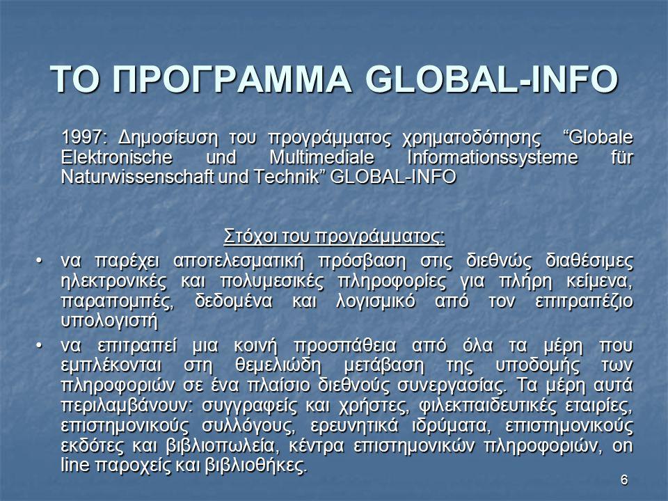 6 ΤΟ ΠΡΟΓΡΑΜΜΑ GLOBAL-INFO 1997: Δημοσίευση του προγράμματος χρηματοδότησης Globale Elektronische und Multimediale Informationssysteme für Naturwissenschaft und Technik GLOBAL-INFO Στόχοι του προγράμματος: να παρέχει αποτελεσματική πρόσβαση στις διεθνώς διαθέσιμες ηλεκτρονικές και πολυμεσικές πληροφορίες για πλήρη κείμενα, παραπομπές, δεδομένα και λογισμικό από τον επιτραπέζιο υπολογιστήνα παρέχει αποτελεσματική πρόσβαση στις διεθνώς διαθέσιμες ηλεκτρονικές και πολυμεσικές πληροφορίες για πλήρη κείμενα, παραπομπές, δεδομένα και λογισμικό από τον επιτραπέζιο υπολογιστή να επιτραπεί μια κοινή προσπάθεια από όλα τα μέρη που εμπλέκονται στη θεμελιώδη μετάβαση της υποδομής των πληροφοριών σε ένα πλαίσιο διεθνούς συνεργασίας.