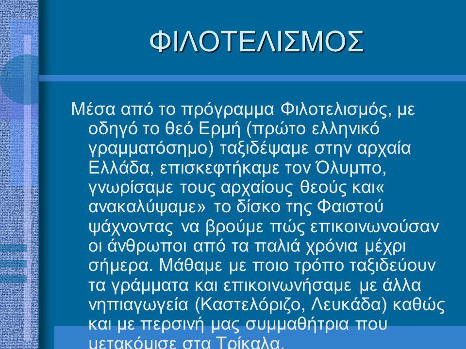 ΦΙΛΟΤΕΛΙΣΜΟΣ Μέσα από το πρόγραμμα Φιλοτελισμός, με οδηγό το θεό Ερμή (πρώτο ελληνικό γραμματόσημο) ταξιδέψαμε στην αρχαία Ελλάδα, επισκεφτήκαμε τον Όλυμπο, γνωρίσαμε τους αρχαίους θεούς και« ανακαλύψαμε» το δίσκο της Φαιστού ψάχνοντας να βρούμε πώς επικοινωνούσαν οι άνθρωποι από τα παλιά χρόνια μέχρι σήμερα.