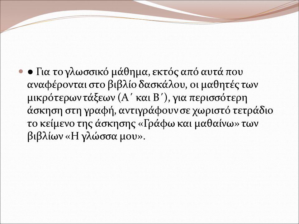 ● Για το γλωσσικό μάθημα, εκτός από αυτά που αναφέρονται στο βιβλίο δασκάλου, οι μαθητές των μικρότερων τάξεων (Α΄ και Β΄), για περισσότερη άσκηση στη γραφή, αντιγράφουν σε χωριστό τετράδιο το κείμενο της άσκησης «Γράφω και μαθαίνω» των βιβλίων «Η γλώσσα μου».