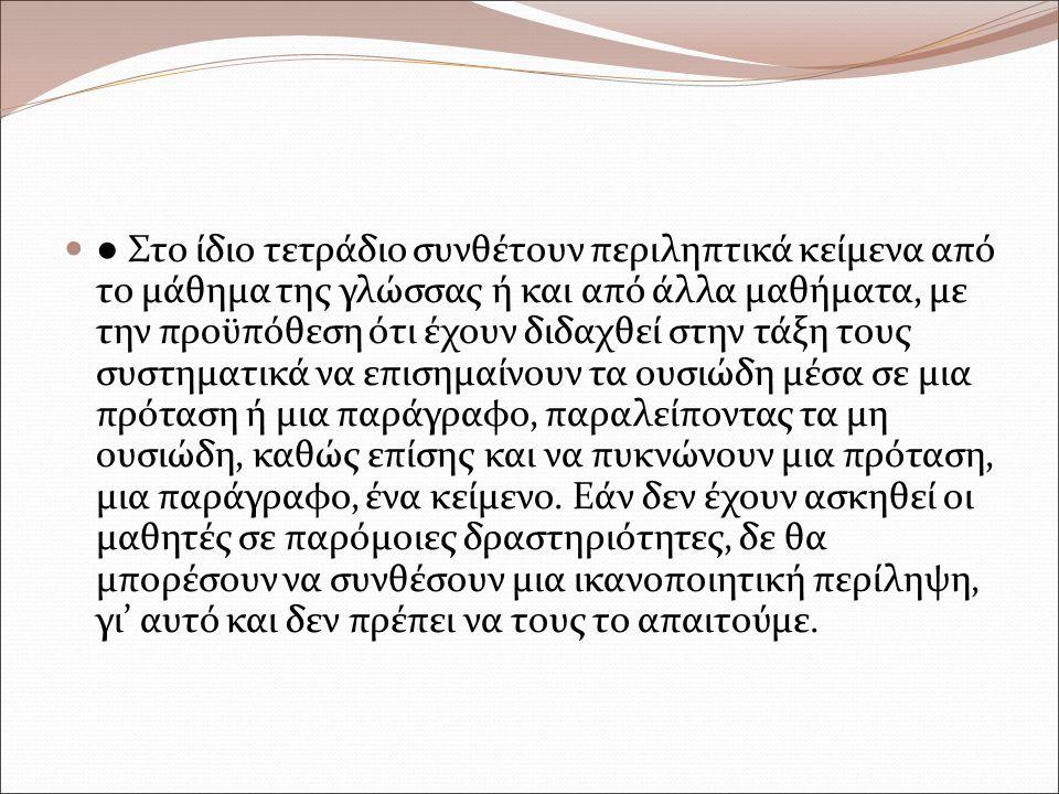 ● Στο ίδιο τετράδιο συνθέτουν περιληπτικά κείμενα από το μάθημα της γλώσσας ή και από άλλα μαθήματα, με την προϋπόθεση ότι έχουν διδαχθεί στην τάξη τους συστηματικά να επισημαίνουν τα ουσιώδη μέσα σε μια πρόταση ή μια παράγραφο, παραλείποντας τα μη ουσιώδη, καθώς επίσης και να πυκνώνουν μια πρόταση, μια παράγραφο, ένα κείμενο.