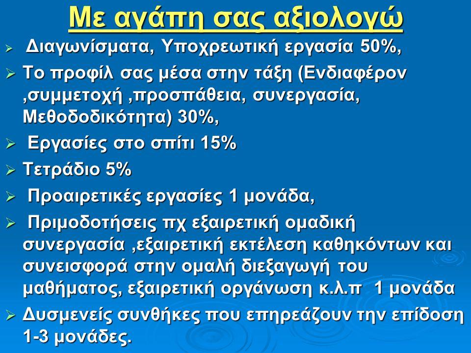Με αγάπη σας αξιολογώ  Διαγωνίσματα, Υποχρεωτική εργασία 50%,  Το προφίλ σας μέσα στην τάξη (Ενδιαφέρον,συμμετοχή,προσπάθεια, συνεργασία, Μεθοδοδικότητα) 30%,  Εργασίες στο σπίτι 15%  Τετράδιο 5%  Προαιρετικές εργασίες 1 μονάδα,  Πριμοδοτήσεις πχ εξαιρετική ομαδική συνεργασία,εξαιρετική εκτέλεση καθηκόντων και συνεισφορά στην ομαλή διεξαγωγή του μαθήματος, εξαιρετική οργάνωση κ.λ.π 1 μονάδα  Δυσμενείς συνθήκες που επηρεάζουν την επίδοση 1-3 μονάδες.