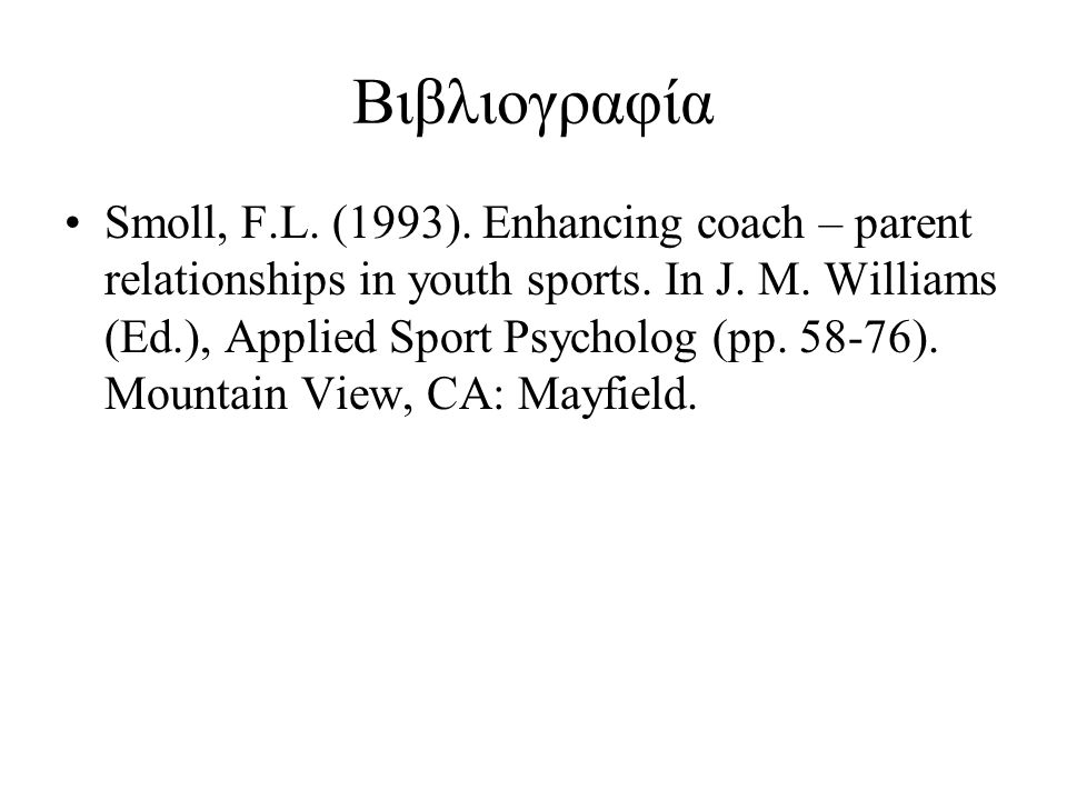 Βιβλιογραφία Smoll, F.L. (1993). Enhancing coach – parent relationships in youth sports.