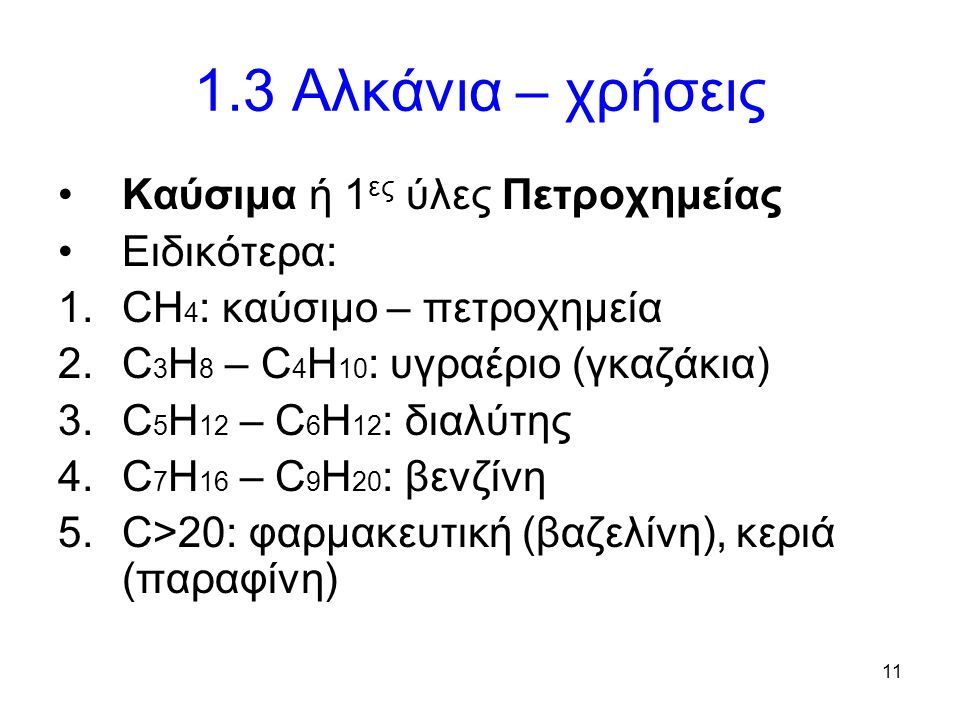 11 1.3 Αλκάνια – χρήσεις Καύσιμα ή 1 ες ύλες Πετροχημείας Ειδικότερα: 1.CH 4 : καύσιμο – πετροχημεία 2.C 3 H 8 – C 4 H 10 : υγραέριο (γκαζάκια) 3.C 5 H 12 – C 6 H 12 : διαλύτης 4.C 7 H 16 – C 9 H 20 : βενζίνη 5.C>20: φαρμακευτική (βαζελίνη), κεριά (παραφίνη)