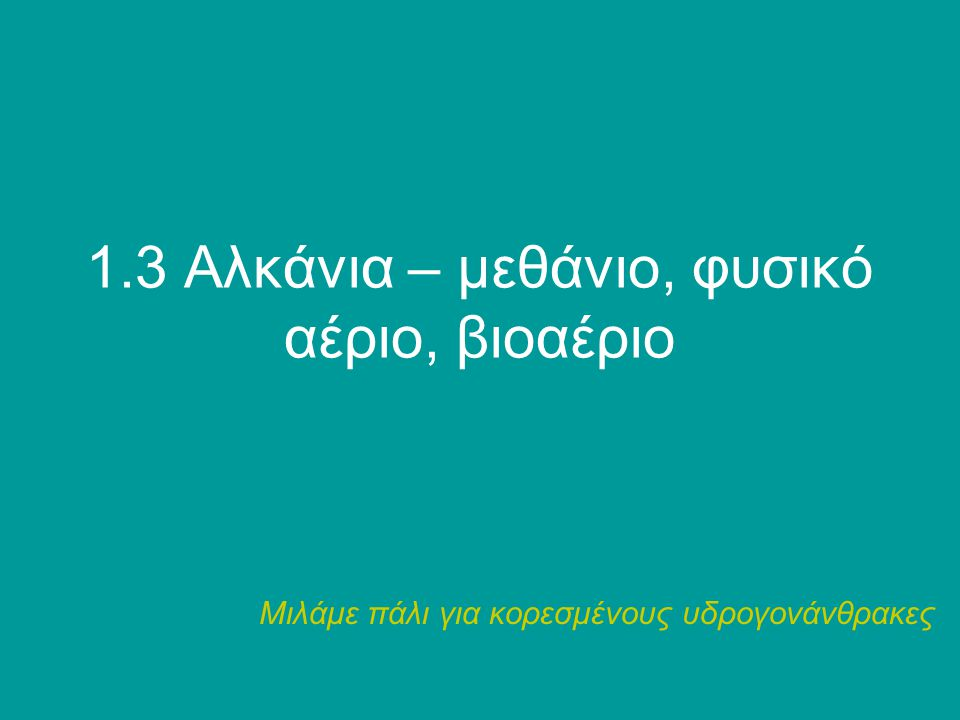 1.3 Αλκάνια – μεθάνιο, φυσικό αέριο, βιοαέριο Μιλάμε πάλι για κορεσμένους υδρογονάνθρακες