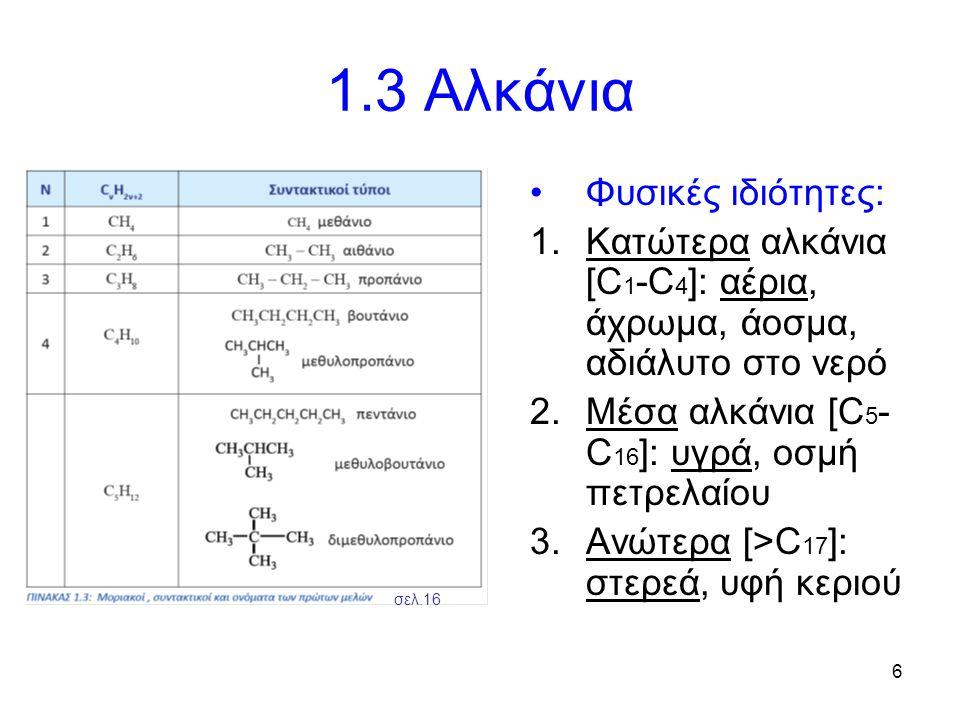 6 1.3 Αλκάνια Φυσικές ιδιότητες: 1.Κατώτερα αλκάνια [C 1 -C 4 ]: αέρια, άχρωμα, άοσμα, αδιάλυτο στο νερό 2.Μέσα αλκάνια [C 5 - C 16 ]: υγρά, οσμή πετρ