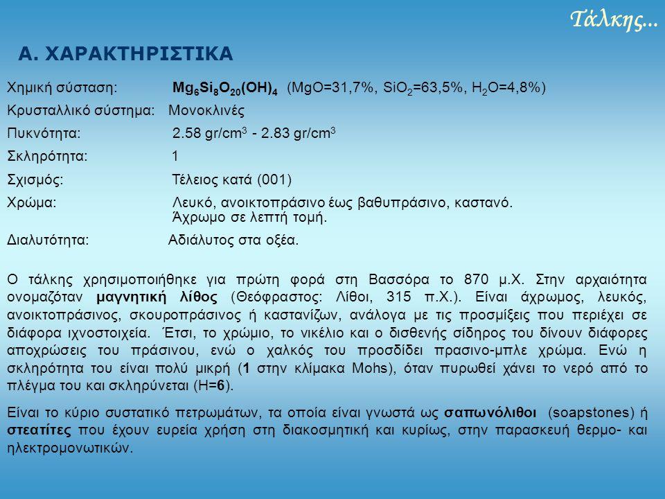 Τάλκης... Α. ΧΑΡΑΚΤΗΡΙΣΤΙΚΑ Χημική σύσταση: Mg 6 Si 8 O 20 (OH) 4 (MgO=31,7%, SiO 2 =63,5%, H 2 O=4,8%) Κρυσταλλικό σύστημα: Μονοκλινές Πυκνότητα: 2.5