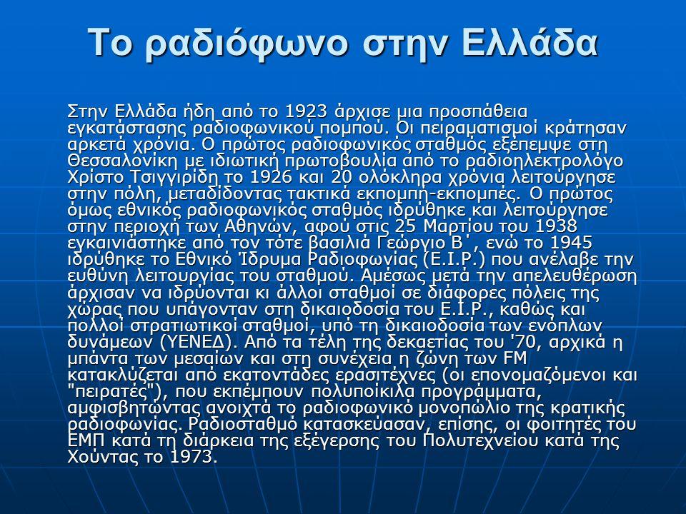 Το ραδιόφωνο στην Ελλάδα Στην Ελλάδα ήδη από το 1923 άρχισε μια προσπάθεια εγκατάστασης ραδιοφωνικού πομπού. Οι πειραματισμοί κράτησαν αρκετά χρόνια.