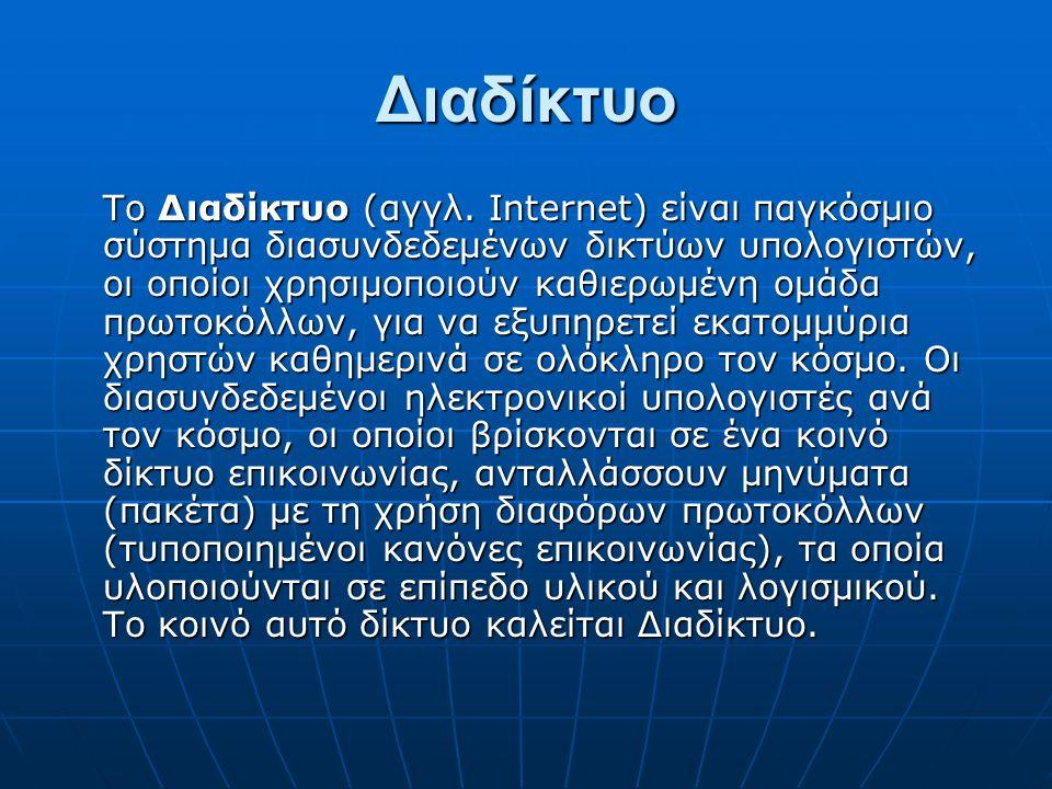 Διαδίκτυο Το Διαδίκτυο (αγγλ. Internet) είναι παγκόσμιο σύστημα διασυνδεδεμένων δικτύων υπολογιστών, οι οποίοι χρησιμοποιούν καθιερωμένη ομάδα πρωτοκό
