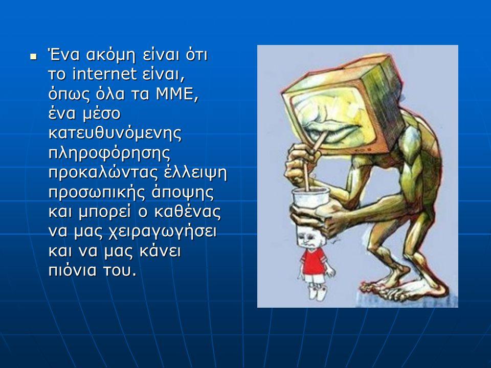 Ένα ακόμη είναι ότι το internet είναι, όπως όλα τα ΜΜΕ, ένα μέσο κατευθυνόμενης πληροφόρησης προκαλώντας έλλειψη προσωπικής άποψης και μπορεί ο καθένα
