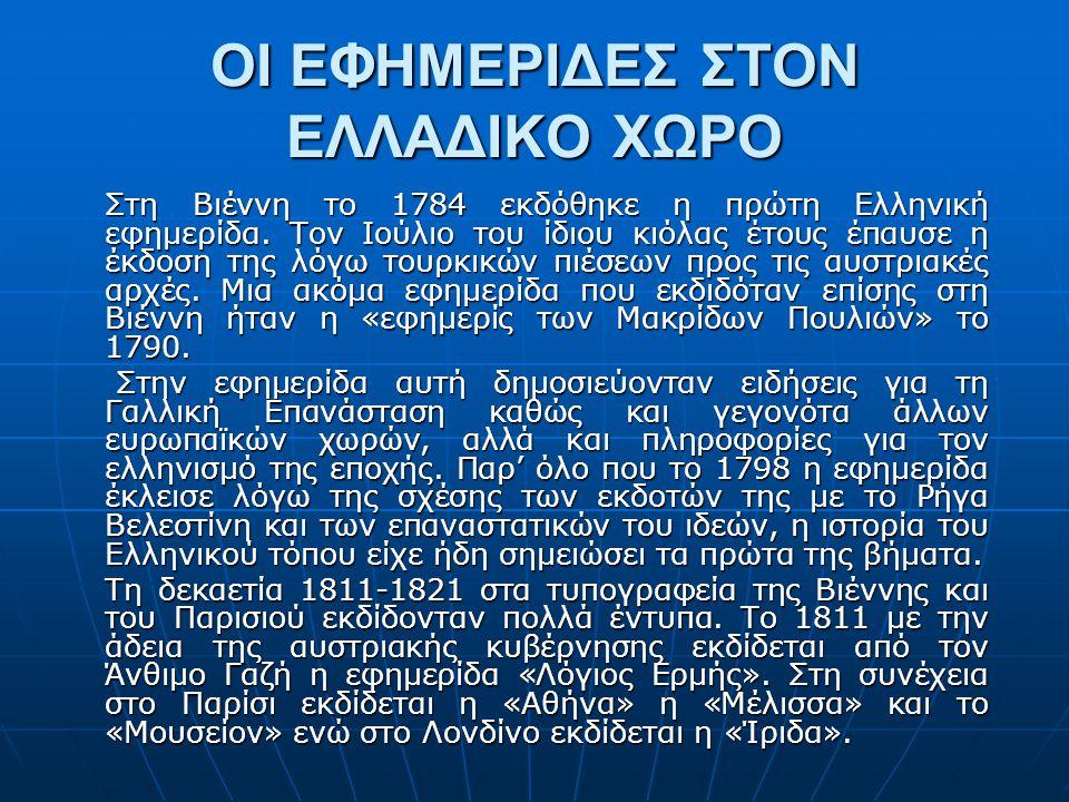 ΟΙ ΕΦΗΜΕΡΙΔΕΣ ΣΤΟΝ ΕΛΛΑΔΙΚΟ ΧΩΡΟ Στη Βιέννη το 1784 εκδόθηκε η πρώτη Ελληνική εφηµερίδα. Τον Ιούλιο του ίδιου κιόλας έτους έπαυσε η έκδοση της λόγω το