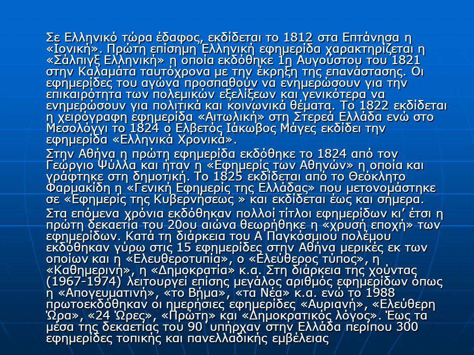 Σε Ελληνικό τώρα έδαφος, εκδίδεται το 1812 στα Επτάνησα η «Ιονική». Πρώτη επίσηµη Ελληνική εφηµερίδα χαρακτηρίζεται η «Σάλπιγξ Ελληνική» η οποία εκδόθ