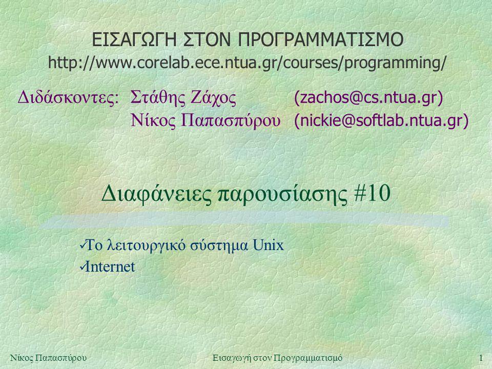 ΕΙΣΑΓΩΓΗ ΣΤΟΝ ΠΡΟΓΡΑΜΜΑΤΙΣΜΟ Διδάσκοντες:Στάθης Ζάχος (zachos@cs.ntua.gr) Νίκος Παπασπύρου (nickie@softlab.ntua.gr) http://www.corelab.ece.ntua.gr/courses/programming/ 1Νίκος ΠαπασπύρουΕισαγωγή στον Προγραμματισμό Διαφάνειες παρουσίασης #10 Το λειτουργικό σύστημα Unix Internet