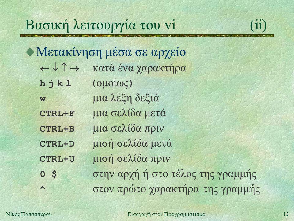 12Νίκος Παπασπύρου Εισαγωγή στον Προγραμματισμό Βασική λειτουργία του vi(ii) u Μετακίνηση μέσα σε αρχείο     κατά ένα χαρακτήρα h j k l (ομοίως) w μια λέξη δεξιά CTRL+F μια σελίδα μετά CTRL+B μια σελίδα πριν CTRL+D μισή σελίδα μετά CTRL+U μισή σελίδα πριν 0 $ στην αρχή ή στο τέλος της γραμμής ^ στον πρώτο χαρακτήρα της γραμμής