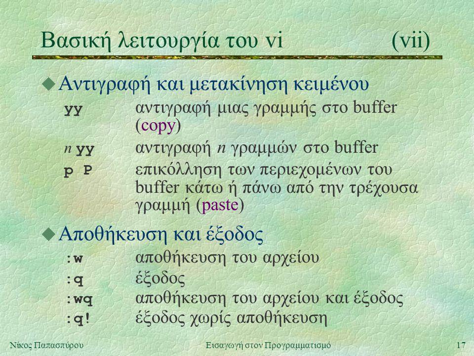 17Νίκος Παπασπύρου Εισαγωγή στον Προγραμματισμό Βασική λειτουργία του vi(vii) u Αντιγραφή και μετακίνηση κειμένου yy αντιγραφή μιας γραμμής στο buffer (copy) n yy αντιγραφή n γραμμών στο buffer p P επικόλληση των περιεχομένων του buffer κάτω ή πάνω από την τρέχουσα γραμμή (paste) u Αποθήκευση και έξοδος :w αποθήκευση του αρχείου :q έξοδος :wq αποθήκευση του αρχείου και έξοδος :q.