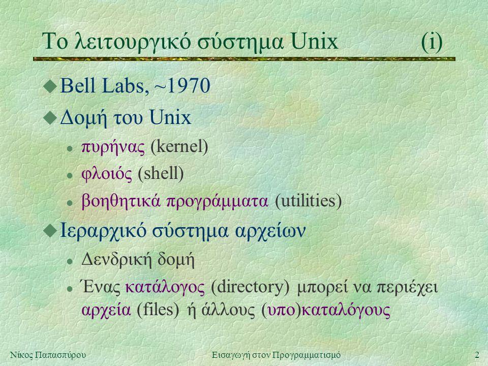 2Νίκος Παπασπύρου Εισαγωγή στον Προγραμματισμό Το λειτουργικό σύστημα Unix(i) u Bell Labs, ~1970 u Δομή του Unix l πυρήνας (kernel) l φλοιός (shell) l βοηθητικά προγράμματα (utilities) u Ιεραρχικό σύστημα αρχείων l Δενδρική δομή l Ένας κατάλογος (directory) μπορεί να περιέχει αρχεία (files) ή άλλους (υπο)καταλόγους