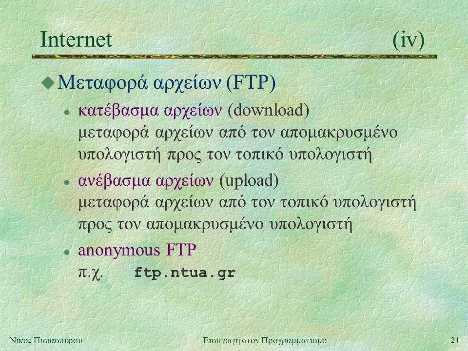 21Νίκος Παπασπύρου Εισαγωγή στον Προγραμματισμό Internet(iv) u Μεταφορά αρχείων (FTP) l κατέβασμα αρχείων (download) μεταφορά αρχείων από τον απομακρυσμένο υπολογιστή προς τον τοπικό υπολογιστή l ανέβασμα αρχείων (upload) μεταφορά αρχείων από τον τοπικό υπολογιστή προς τον απομακρυσμένο υπολογιστή anonymous FTP π.χ.