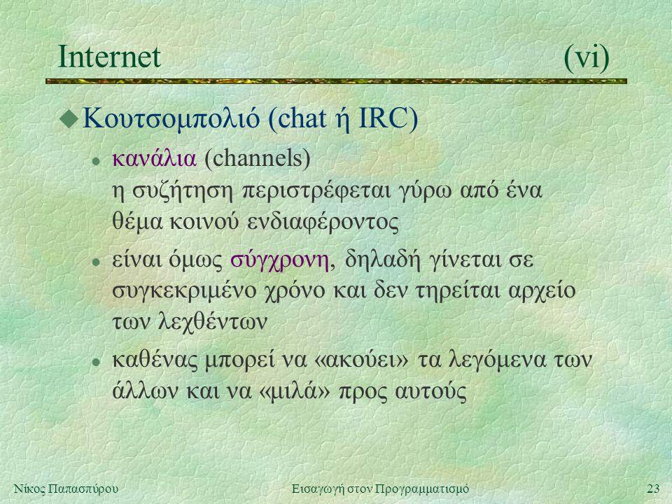 23Νίκος Παπασπύρου Εισαγωγή στον Προγραμματισμό Internet(vi) u Κουτσομπολιό (chat ή IRC) l κανάλια (channels) η συζήτηση περιστρέφεται γύρω από ένα θέμα κοινού ενδιαφέροντος l είναι όμως σύγχρονη, δηλαδή γίνεται σε συγκεκριμένο χρόνο και δεν τηρείται αρχείο των λεχθέντων l καθένας μπορεί να «ακούει» τα λεγόμενα των άλλων και να «μιλά» προς αυτούς