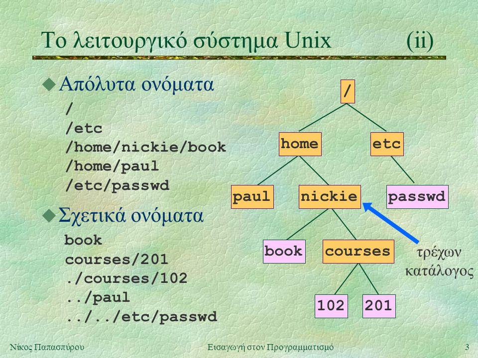4Νίκος Παπασπύρου Εισαγωγή στον Προγραμματισμό Το λειτουργικό σύστημα Unix(iii) u Θετικά στοιχεία του Unix l ιεραρχικό σύστημα αρχείων l πολλοί χρήστες συγχρόνως (multi-user) l πολλές διεργασίες συγχρόνως (multi-tasking) l επικοινωνίες και υποστήριξη δικτύου u Αρνητικά στοιχεία του Unix l κρυπτογραφικά ονόματα εντολών l περιορισμένη και συνθηματική βοήθεια