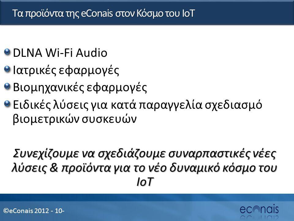 ©eConais 2012 - 10- Τα προϊόντα της eConais στον Κόσμο του IoT DLNA Wi-Fi Audio Ιατρικές εφαρμογές Βιομηχανικές εφαρμογές Ειδικές λύσεις για κατά παραγγελία σχεδιασμό βιομετρικών συσκευών Συνεχίζουμε να σχεδιάζουμε συναρπαστικές νέες λύσεις & προϊόντα για το νέο δυναμικό κόσμο του IoT