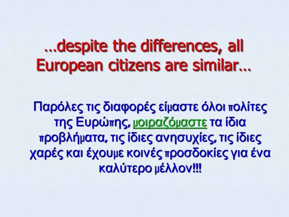 …despite the differences, all European citizens are similar… Παρόλες τις διαφορές εί μ αστε όλοι π ολίτες της Ευρώ π ης, μ οιραζό μ αστε τα ίδια π ροβ