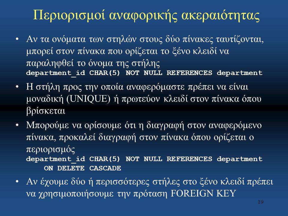 19 Περιορισμοί αναφορικής ακεραιότητας Αν τα ονόματα των στηλών στους δύο πίνακες ταυτίζονται, μπορεί στον πίνακα που ορίζεται το ξένο κλειδί να παραληφθεί το όνομα της στήλης department_id CHAR(5) NOT NULL REFERENCES department Η στήλη προς την οποία αναφερόμαστε πρέπει να είναι μοναδική (UNIQUE) ή πρωτεύον κλειδί στον πίνακα όπου βρίσκεται Μπορούμε να ορίσουμε ότι η διαγραφή στον αναφερόμενο πίνακα, προκαλεί διαγραφή στον πίνακα όπου ορίζεται ο περιορισμός department_id CHAR(5) NOT NULL REFERENCES department ON DELETE CASCADE Αν έχουμε δύο ή περισσότερες στήλες στο ξένο κλειδί πρέπει να χρησιμοποιήσουμε την πρόταση FOREIGN KEY
