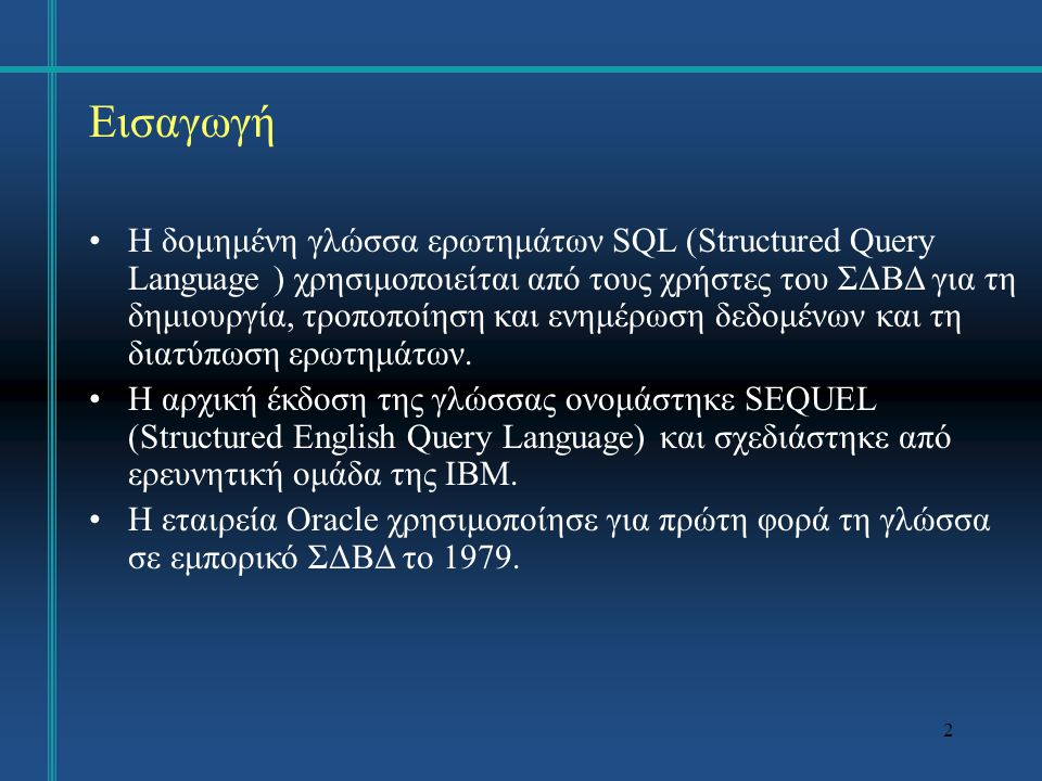2 Εισαγωγή Η δομημένη γλώσσα ερωτημάτων SQL (Structured Query Language ) χρησιμοποιείται από τους χρήστες του ΣΔΒΔ για τη δημιουργία, τροποποίηση και ενημέρωση δεδομένων και τη διατύπωση ερωτημάτων.