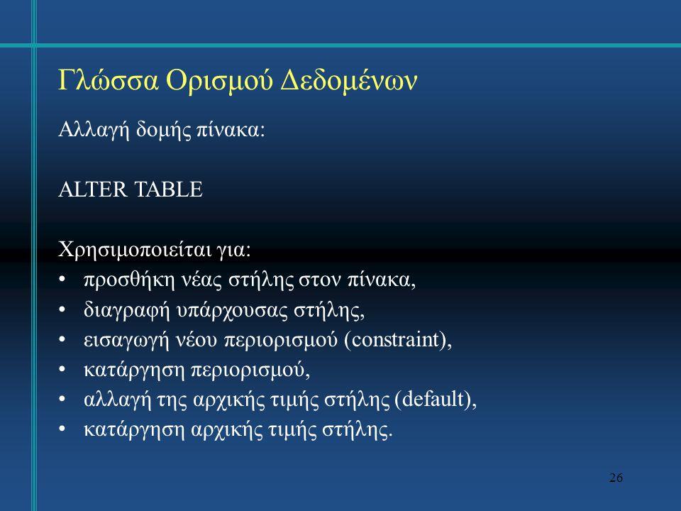 26 Γλώσσα Ορισμού Δεδομένων Αλλαγή δομής πίνακα: ALTER TABLE Χρησιμοποιείται για: προσθήκη νέας στήλης στον πίνακα, διαγραφή υπάρχουσας στήλης, εισαγωγή νέου περιορισμού (constraint), κατάργηση περιορισμού, αλλαγή της αρχικής τιμής στήλης (default), κατάργηση αρχικής τιμής στήλης.