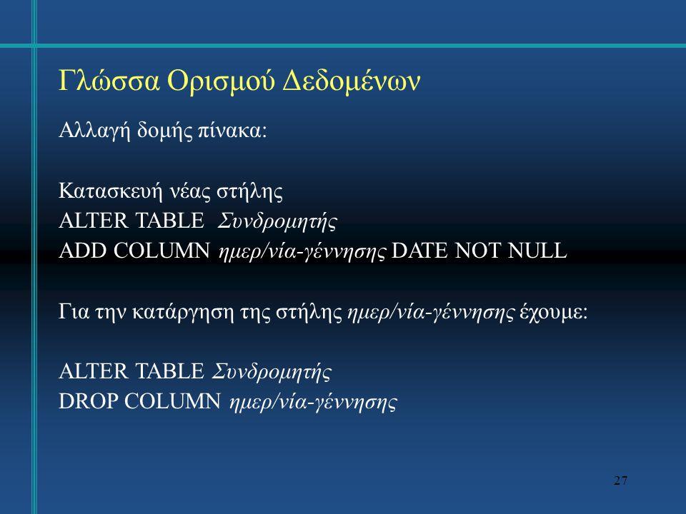 27 Γλώσσα Ορισμού Δεδομένων Αλλαγή δομής πίνακα: Κατασκευή νέας στήλης ALTER TABLE Συνδρομητής ADD COLUMN ημερ/νία-γέννησης DATE NOT NULL Για την κατάργηση της στήλης ημερ/νία-γέννησης έχουμε: ALTER TABLE Συνδρομητής DROP COLUMN ημερ/νία-γέννησης