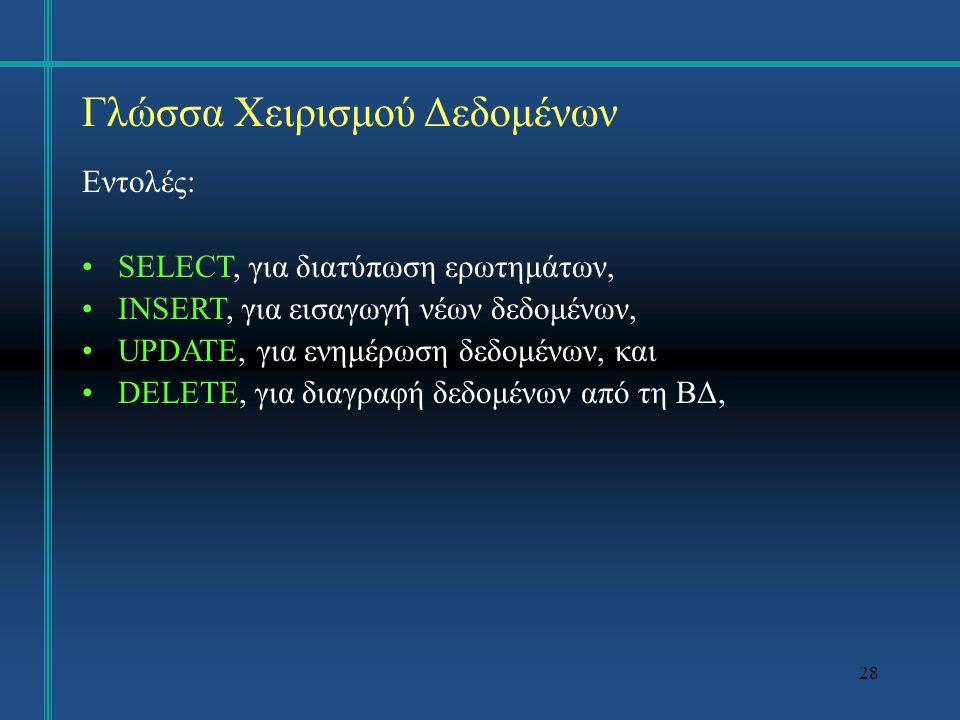 28 Γλώσσα Χειρισμού Δεδομένων Εντολές: SELECT, για διατύπωση ερωτημάτων, INSERT, για εισαγωγή νέων δεδομένων, UPDATE, για ενημέρωση δεδομένων, και DEL