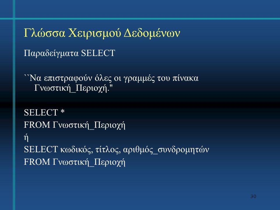 30 Γλώσσα Χειρισμού Δεδομένων Παραδείγματα SELECT ``Να επιστραφούν όλες οι γραμμές του πίνακα Γνωστική_Περιοχή. SELECT * FROM Γνωστική_Περιοχή ή SELECT κωδικός, τίτλος, αριθμός_συνδρομητών FROM Γνωστική_Περιοχή