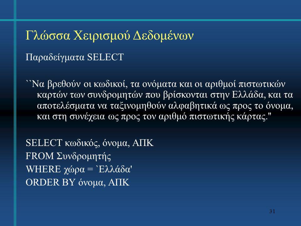 31 Γλώσσα Χειρισμού Δεδομένων Παραδείγματα SELECT ``Να βρεθούν οι κωδικοί, τα ονόματα και οι αριθμοί πιστωτικών καρτών των συνδρομητών που βρίσκονται στην Ελλάδα, και τα αποτελέσματα να ταξινομηθούν αλφαβητικά ως προς το όνομα, και στη συνέχεια ως προς τον αριθμό πιστωτικής κάρτας. SELECT κωδικός, όνομα, ΑΠΚ FROM Συνδρομητής WHERE χώρα = `Ελλάδα ORDER BY όνομα, ΑΠΚ