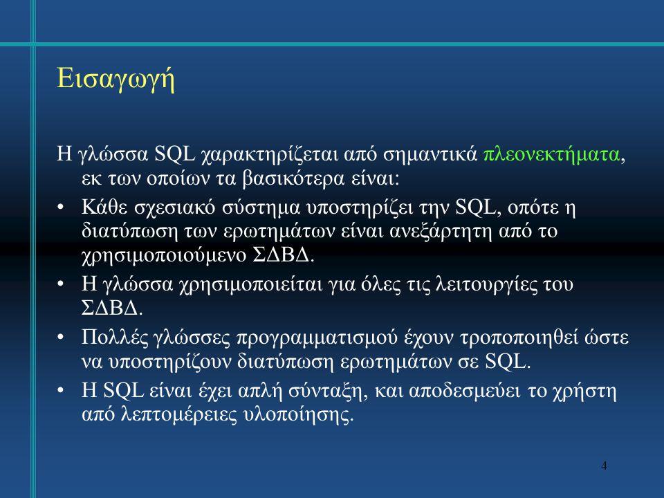 4 Εισαγωγή Η γλώσσα SQL χαρακτηρίζεται από σημαντικά πλεονεκτήματα, εκ των οποίων τα βασικότερα είναι: Κάθε σχεσιακό σύστημα υποστηρίζει την SQL, οπότε η διατύπωση των ερωτημάτων είναι ανεξάρτητη από το χρησιμοποιούμενο ΣΔΒΔ.