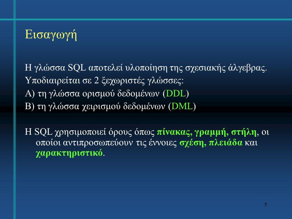 5 Εισαγωγή Η γλώσσα SQL αποτελεί υλοποίηση της σχεσιακής άλγεβρας. Υποδιαιρείται σε 2 ξεχωριστές γλώσσες: Α) τη γλώσσα ορισμού δεδομένων (DDL) Β) τη γ