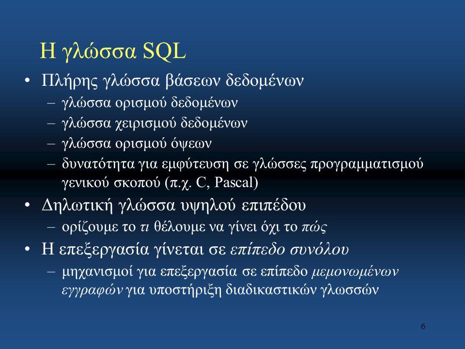 6 Η γλώσσα SQL Πλήρης γλώσσα βάσεων δεδομένων –γλώσσα ορισμού δεδομένων –γλώσσα χειρισμού δεδομένων –γλώσσα ορισμού όψεων –δυνατότητα για εμφύτευση σε γλώσσες προγραμματισμού γενικού σκοπού (π.χ.