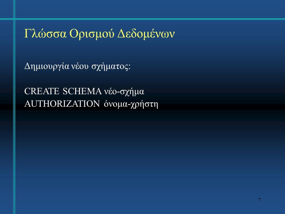 7 Γλώσσα Ορισμού Δεδομένων Δημιουργία νέου σχήματος: CREATE SCHEMA νέο-σχήμα AUTHORIZATION όνομα-χρήστη