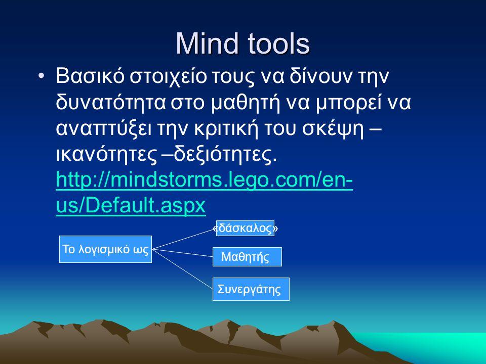 Mind tools Βασικό στοιχείο τους να δίνουν την δυνατότητα στο μαθητή να μπορεί να αναπτύξει την κριτική του σκέψη – ικανότητες –δεξιότητες. http://mind
