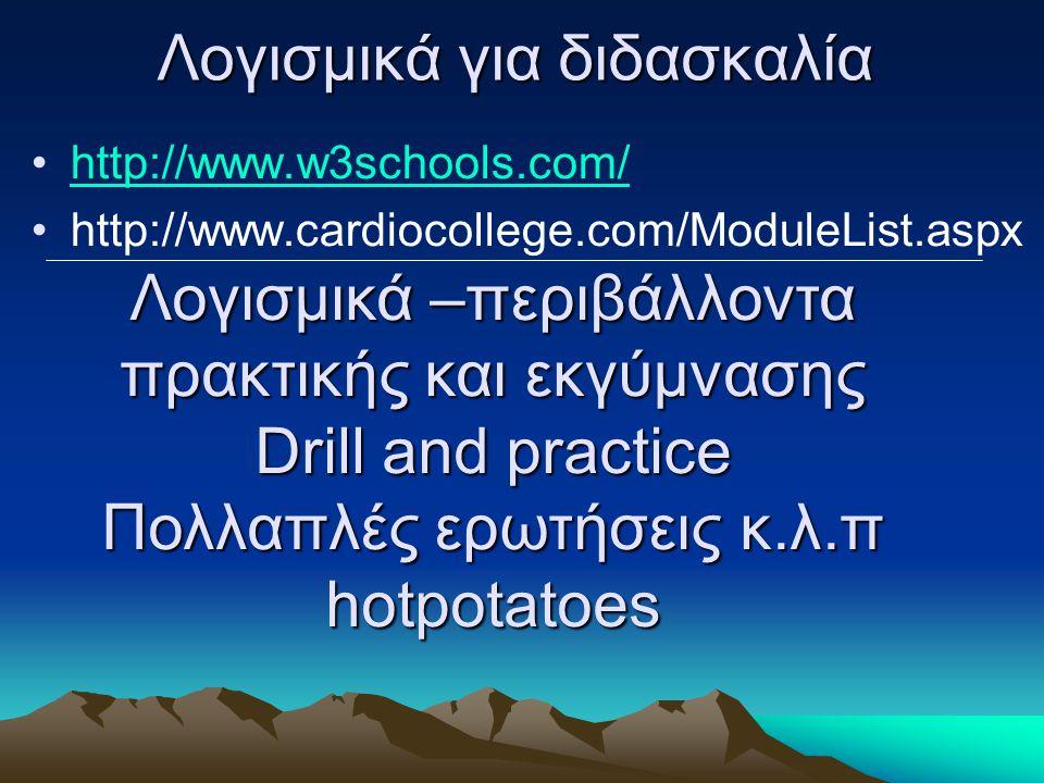 Λογισμικά για διδασκαλία http://www.w3schools.com/ http://www.cardiocollege.com/ModuleList.aspx Λογισμικά –περιβάλλοντα πρακτικής και εκγύμνασης Drill