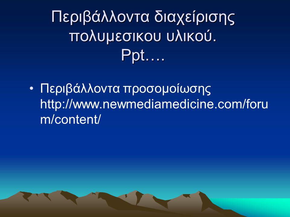 Περιβάλλοντα διαχείρισης πολυμεσικου υλικού. Ppt…. Περιβάλλοντα προσομοίωσης http://www.newmediamedicine.com/foru m/content/