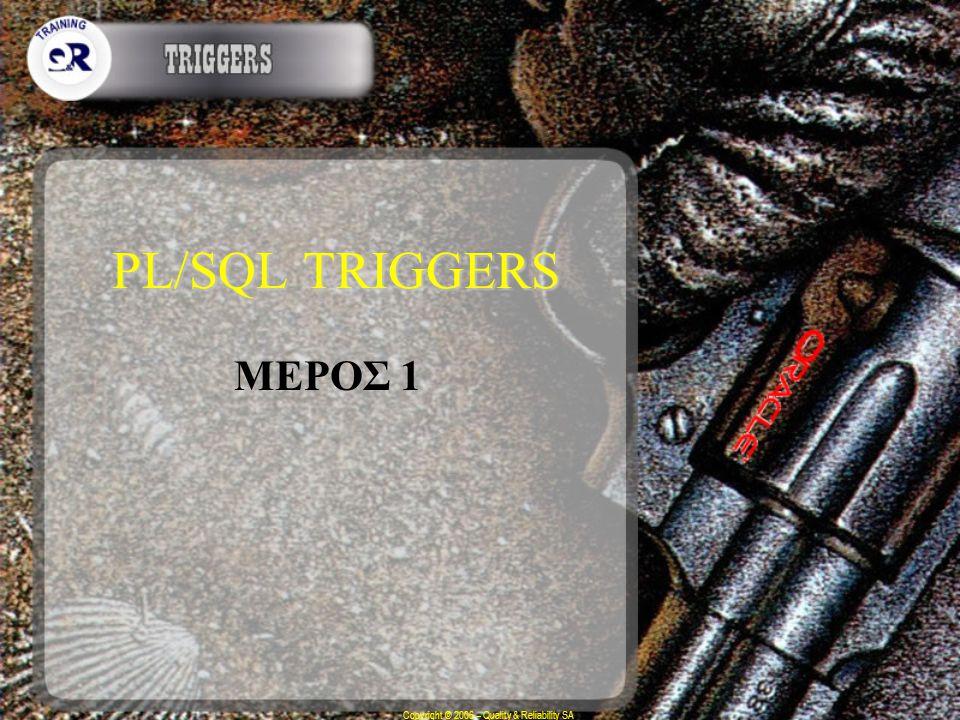 Copyright © 2006 – Quality & Reliability SA PL/SQL TRIGGERS ΜΕΡΟΣ 1