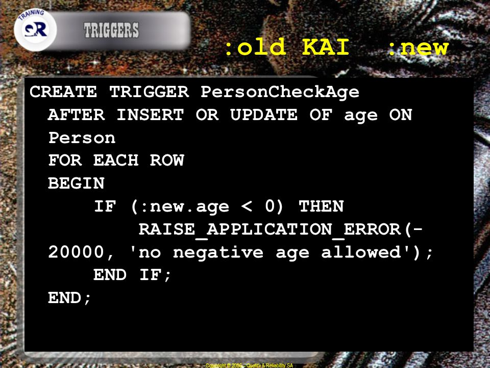 Copyright © 2006 – Quality & Reliability SA :old ΚΑΙ :new CREATE TRIGGER PersonCheckAge AFTER INSERT OR UPDATE OF age ON Person FOR EACH ROW BEGIN IF (:new.age < 0) THEN RAISE_APPLICATION_ERROR(- 20000, no negative age allowed ); END IF; END;