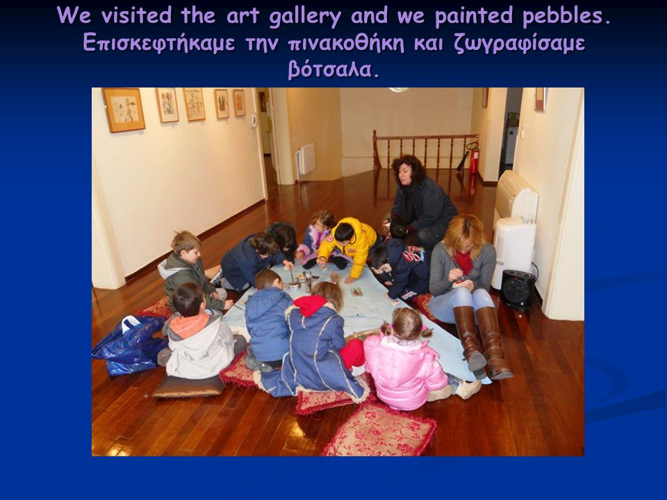 We visited the art gallery and we painted pebbles. Επισκεφτήκαμε την πινακοθήκη και ζωγραφίσαμε βότσαλα.