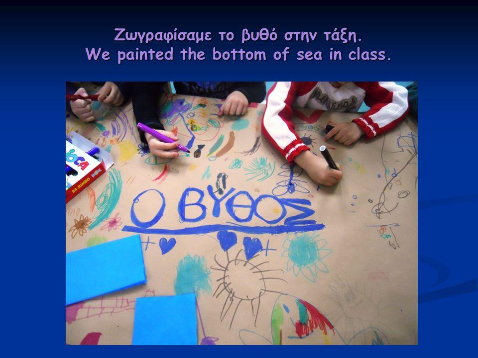 Ζωγραφίσαμε το βυθό στην τάξη. We painted the bottom of sea in class.