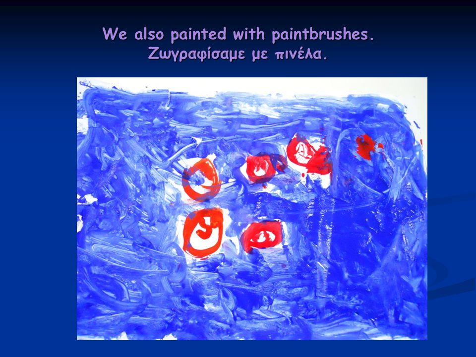 We also painted with paintbrushes. Ζωγραφίσαμε με πινέλα.