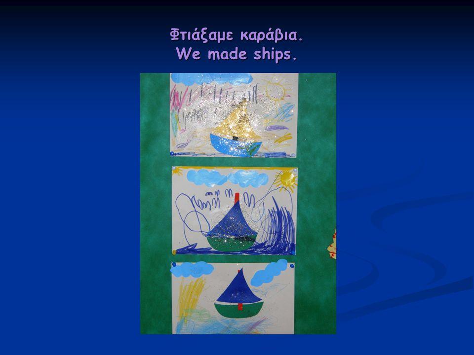 Φτιάξαμε καράβια. We made ships.