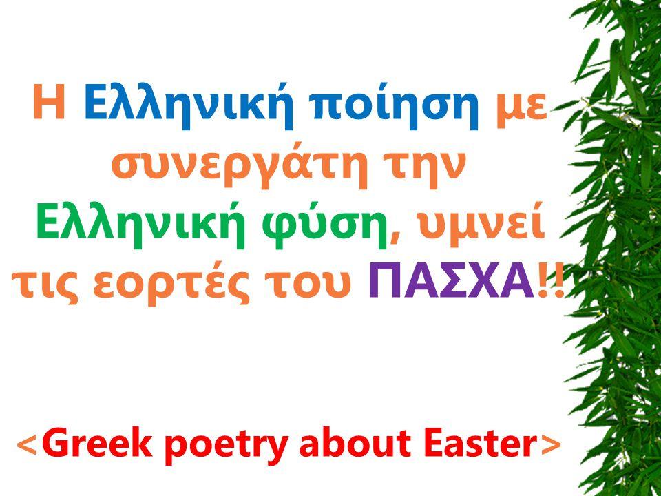 Η Ελληνική ποίηση με συνεργάτη την Ελληνική φύση, υμνεί τις εορτές του ΠΑΣΧΑ!!